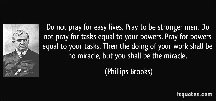 quote-do-not-pray-for-easy-lives-pray-to-be-stronger-men-do-not-pray-for-tasks-equal-to-your-powers-phillips-brooks-281675